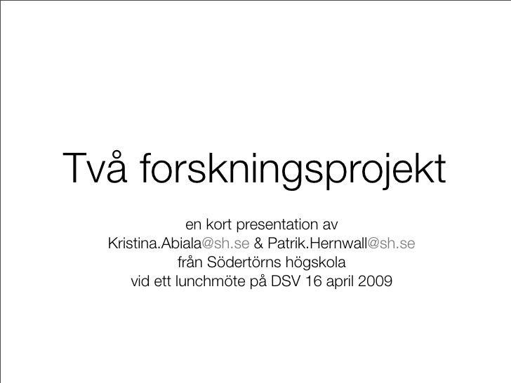 Två forskningsprojekt                  en kort presentation av   Kristina.Abiala@sh.se & Patrik.Hernwall@sh.se            ...