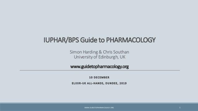 IUPHAR/BPS Guide to PHARMACOLOGY Simon Harding & Chris Southan University of Edinburgh, UK www.guidetopharmacology.org 10 ...