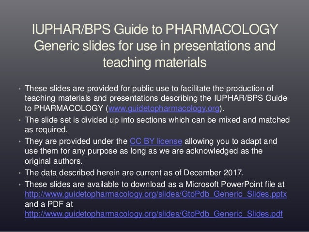 IUPHAR/BPS Guide to PHARMACOLOGY Generic slides for use in presentations and teaching materials • These slides are provide...