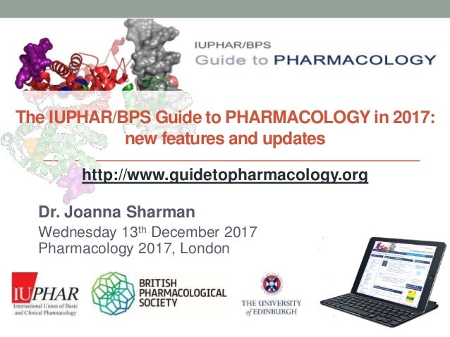 www.guidetopharmacology.org The IUPHAR/BPS Guide to PHARMACOLOGY in 2017: new features and updates Dr. Joanna Sharman Wedn...