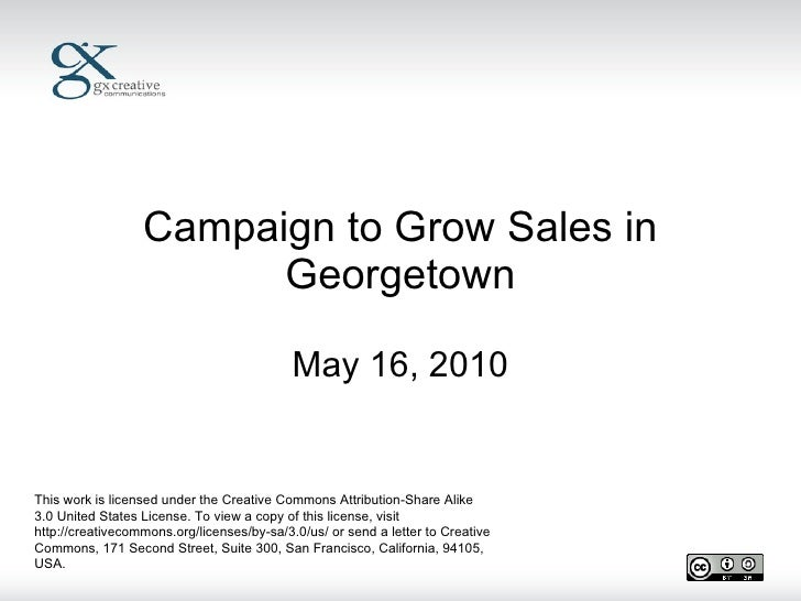 Campaign to Grow Sales in Georgetown May 16, 2010 This work is licensed under the Creative Commons Attribution-Share Alike...