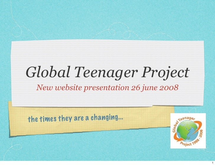 Global Teenager Project    New website presentation 26 june 2008    th e ti mes th ey a re a ch a ngi ng. ..              ...