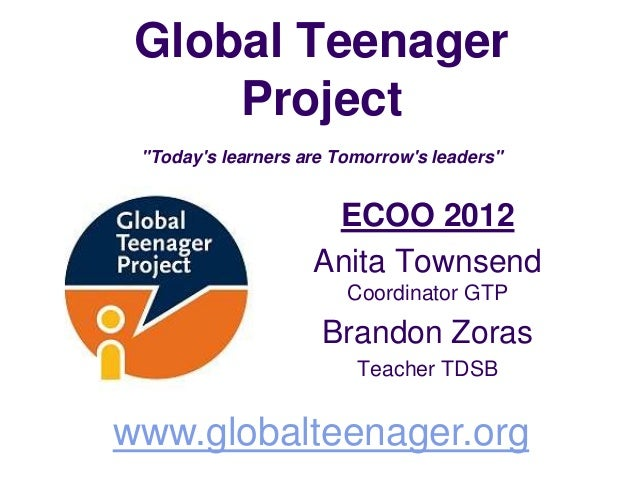 "Global Teenager     Project ""Todays learners are Tomorrows leaders""                     ECOO 2012                    Anita..."