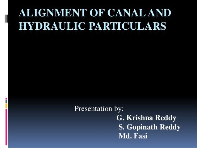 ALIGNMENT OF CANAL AND HYDRAULIC PARTICULARS  Presentation by: G. Krishna Reddy S. Gopinath Reddy Md. Fasi