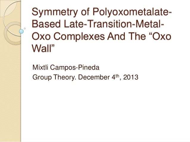 "Symmetry of PolyoxometalateBased Late-Transition-MetalOxo Complexes And The ""Oxo Wall"" Mixtli Campos-Pineda Group Theory. ..."