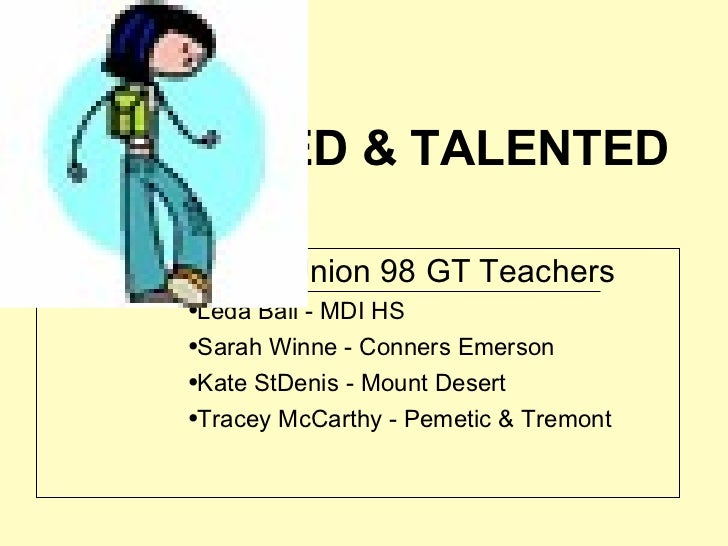 THE GIFTED & TALENTED Prepared by Union 98 GT Teachers Leda Ball - MDI HS Sarah Winne - Conners Emerson Kate StDenis -...