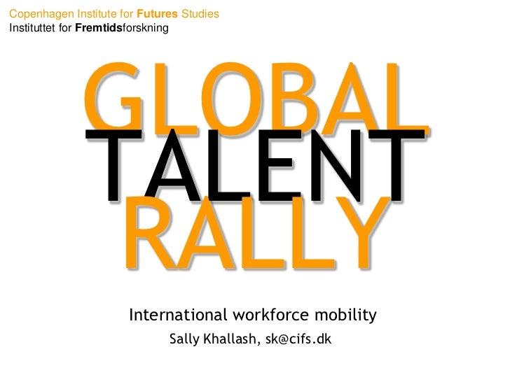 GLOBAL TALENT RALLY<br />International workforce mobility<br />Sally Khallash, sk@cifs.dk<br />