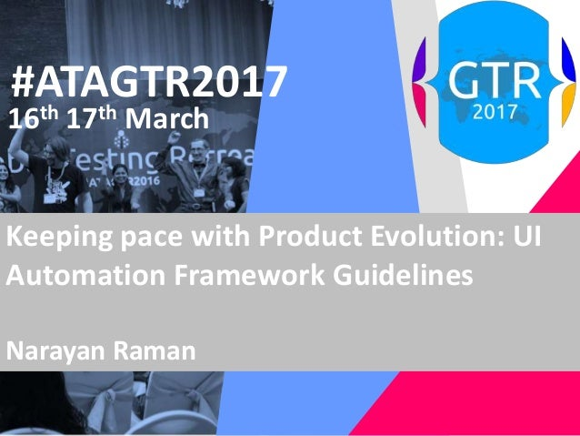 #ATAGTR2017 16th 17th March Keeping pace with Product Evolution: UI Automation Framework Guidelines Narayan Raman