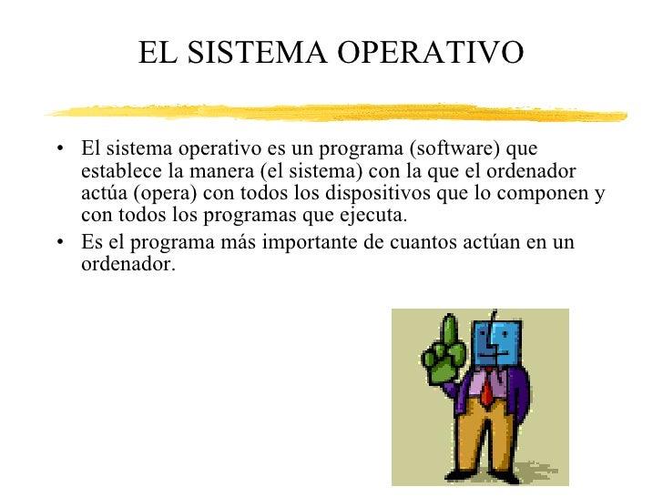 EL SISTEMA OPERATIVO <ul><li>El sistema operativo es un programa (software) que establece la manera (el sistema) con la qu...