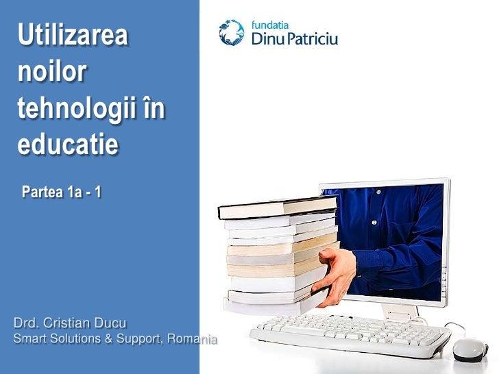 Utilizarea noilor tehnologii în educatie<br />Partea 1a - 1<br />Drd. Cristian Ducu<br />Smart Solutions & Support, Romani...