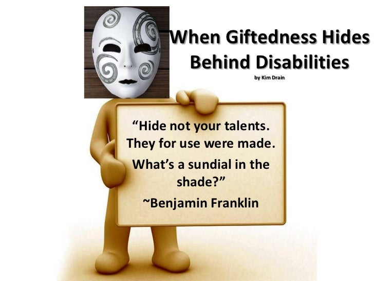 """When Giftedness Hides Behind Disabilitiesby Kim Drain<br />""""Hide not your talents. They for use were made.<br />What's a s..."""