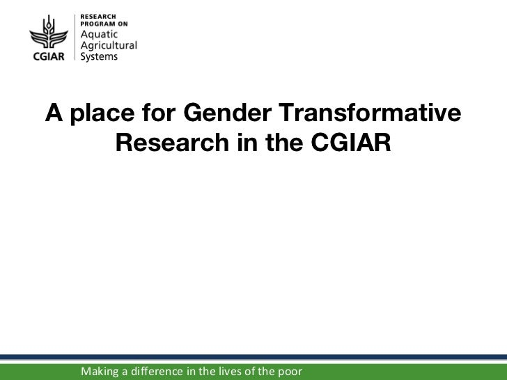 A place for Gender Transformative      Research in the CGIAR  Making a difference in the lives of the poor