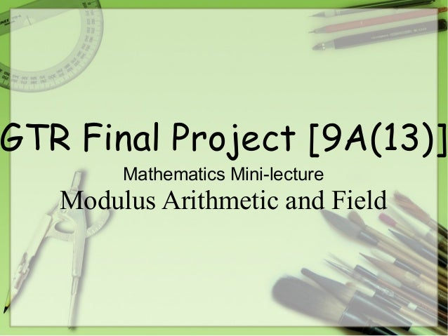 GTR Final Project [9A(13)]Mathematics Mini-lectureModulus Arithmetic and Field