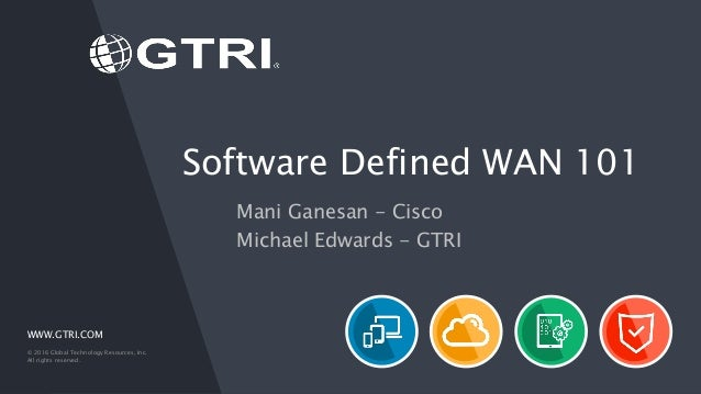 WWW.GTRI.COM © 2016 Global Technology Resources, Inc. All rights reserved. Software Defined WAN 101 Mani Ganesan - Cisco M...