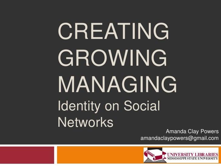 Creating Growing Managing Identity on Social Networks<br />Amanda Clay Powers<br />amandaclaypowers@gmail.com<br />