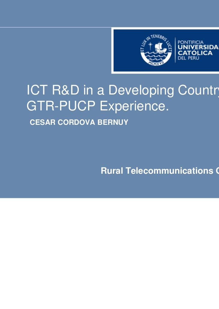 ICT R&D in a Developing Country:GTR-PUCP Experience.CESAR CORDOVA BERNUY              Rural Telecommunications Group