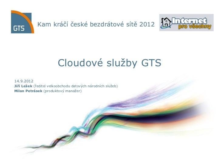 Kam kráčí české bezdrátové sítě 2012                        Cloudové služby GTS14.9.2012Jiří Lešek (ředitel velkoobchodu d...
