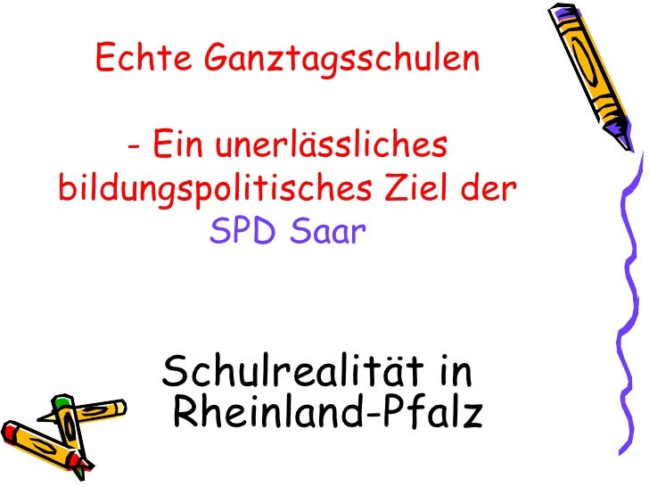 Echte Ganztagsschulen      - Ein unerlässliches bildungspolitisches Ziel der          SPD Saar         Schulrealität in   ...