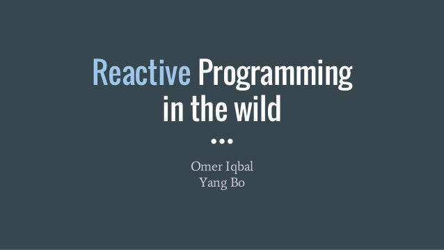 Reactive Programming in the wild Omer Iqbal Yang Bo
