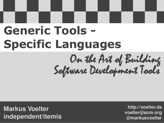 Generic Tools -Specific LanguagesOn the Art of BuildingSoftware Development Toolshttp://voelter.devoelter@acm.org@markusvo...