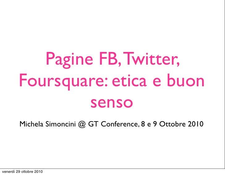Pagine FB, Twitter,      Foursquare: etica e         buon senso Michela Simoncini @ GT Conference, 8 e 9 Ottobre 2010