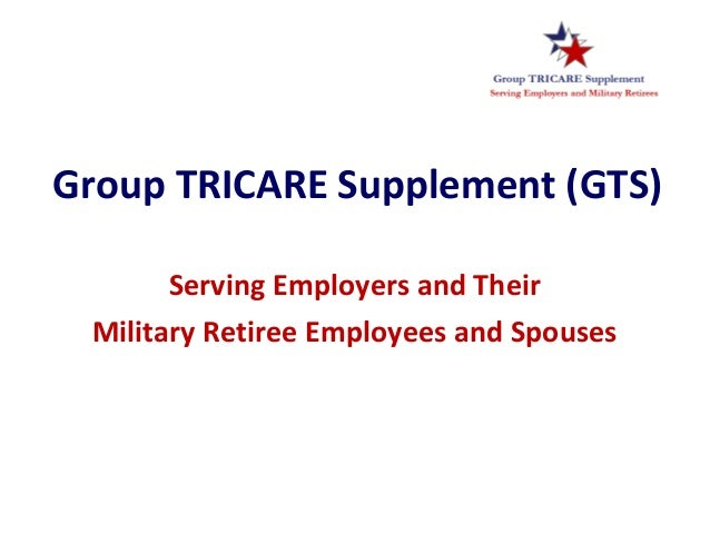 Group TRICARE Supplement (GTS)Serving Employers and TheirMilitary Retiree Employees and Spouses