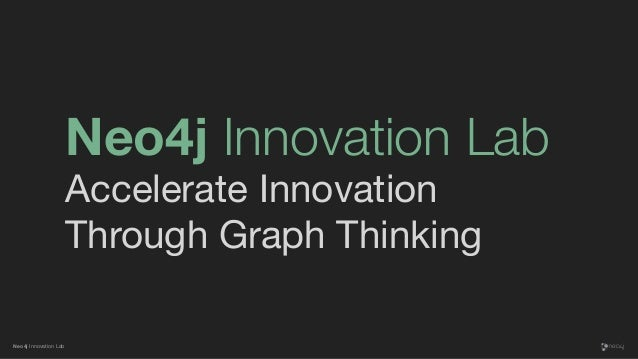 Neo4j Innovation Lab Neo4j Innovation Lab Accelerate Innovation Through Graph Thinking