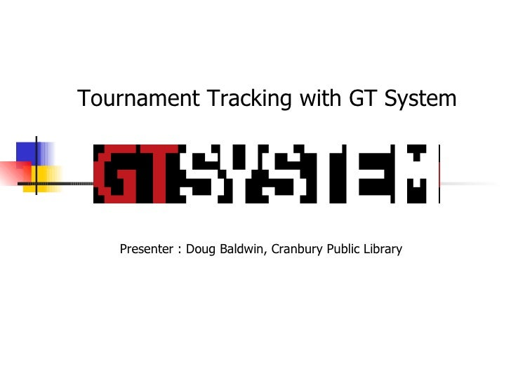 Tournament Tracking with GT System Presenter : Doug Baldwin, Cranbury Public Library