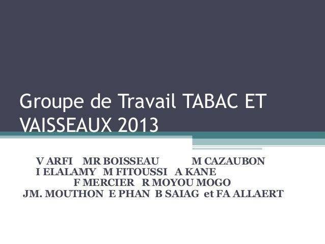 Groupe de Travail TABAC ETVAISSEAUX 2013  V ARFI MR BOISSEAU      M CAZAUBON  I ELALAMY M FITOUSSI A KANE        F MERCIER...
