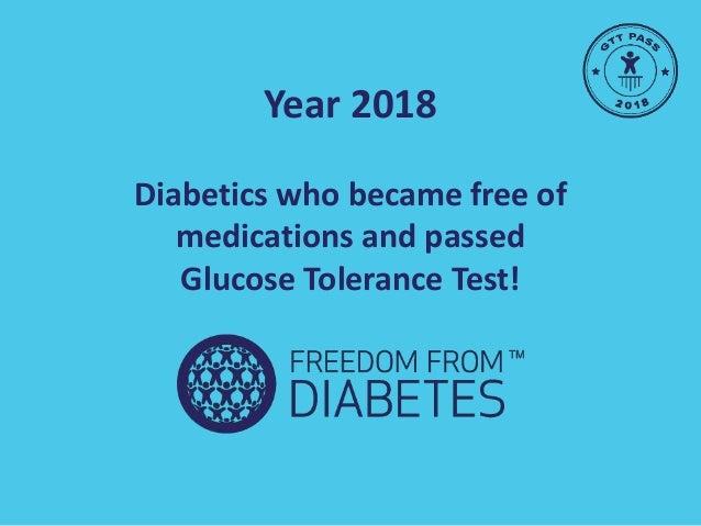 Year 2018 Diabetics who became free of medications and passed Glucose Tolerance Test!