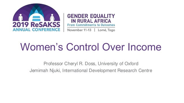 Women's Control Over Income Professor Cheryl R. Doss, University of Oxford Jemimah Njuki, International Development Resear...