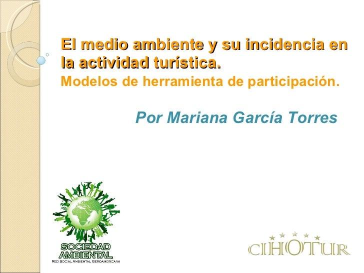 El medio ambiente y su incidencia en la actividad turística. Modelos de herramienta de participación. Por Mariana García T...