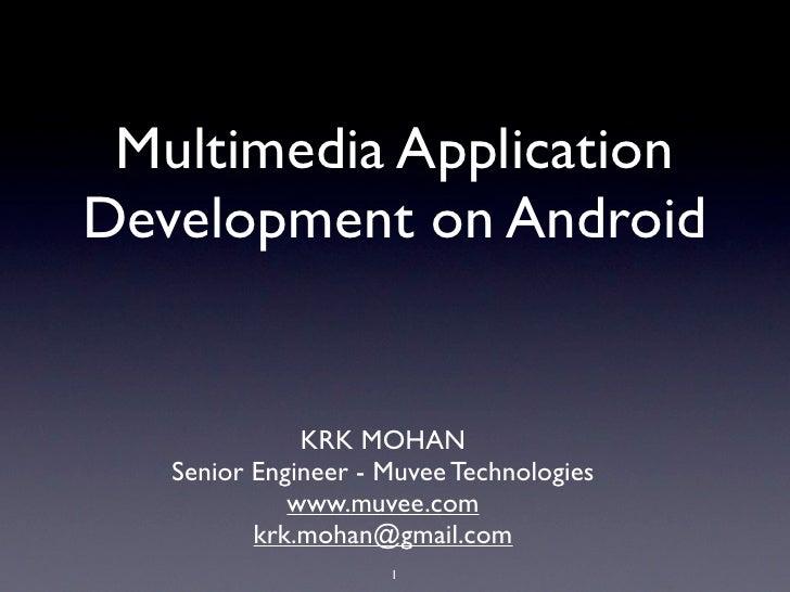 Multimedia Application Development on Android                 KRK MOHAN    Senior Engineer - Muvee Technologies           ...