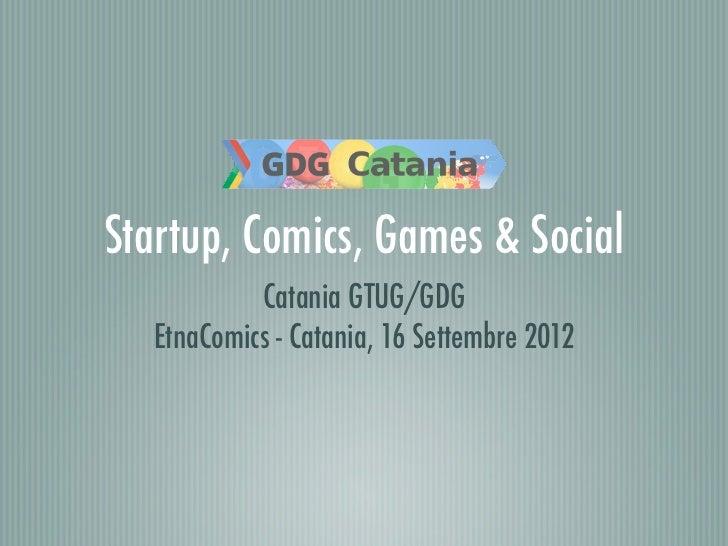 Startup, Comics, Games & Social           Catania GTUG/GDG  EtnaComics - Catania, 16 Settembre 2012