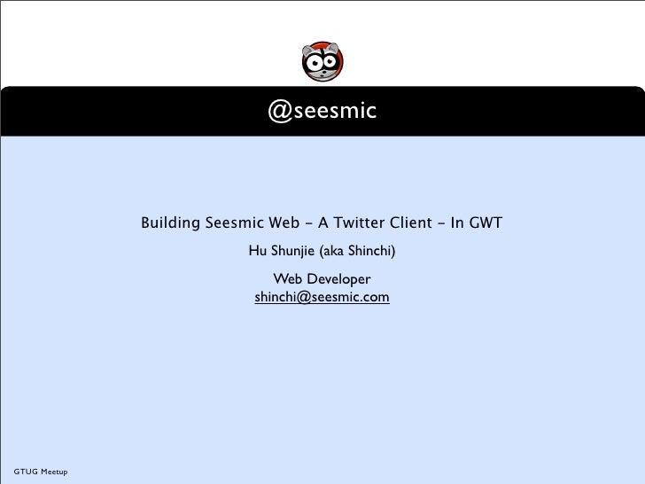 @seesmic                  Building Seesmic Web - A Twitter Client - In GWT                             Hu Shunjie (aka Shi...