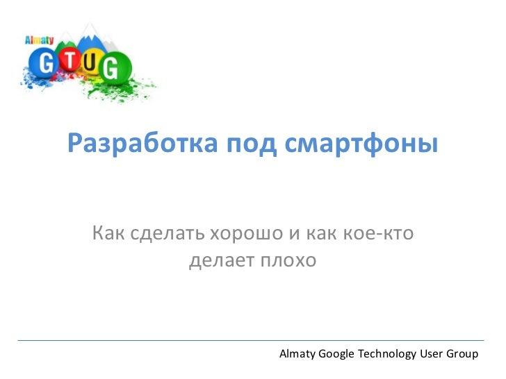 Разработка под смартфоны Как сделать хорошо и как кое-кто          делает плохо                   Almaty Google Technology...