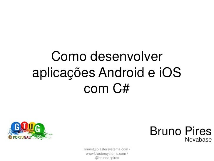 Como desenvolver aplicações Android e iOS com C#<br />Bruno Pires<br />Novabase<br />bruno@blastersystems.com / www.blaste...