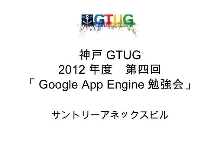 神戸 GTUG    2012 年度 第四回「 Google App Engine 勉強会」   サントリーアネックスビル