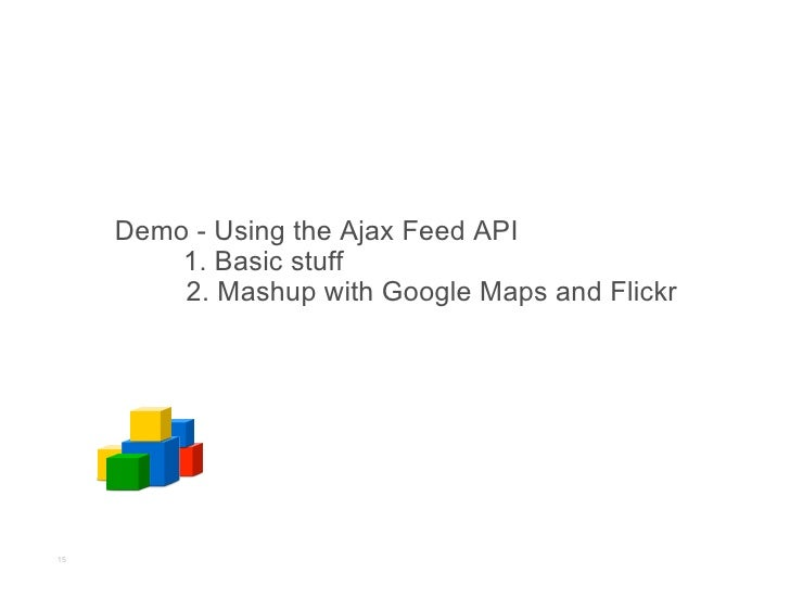Demo - Using the Ajax Feed API          1. Basic stuff          2. Mashup with Google Maps and Flickr     15