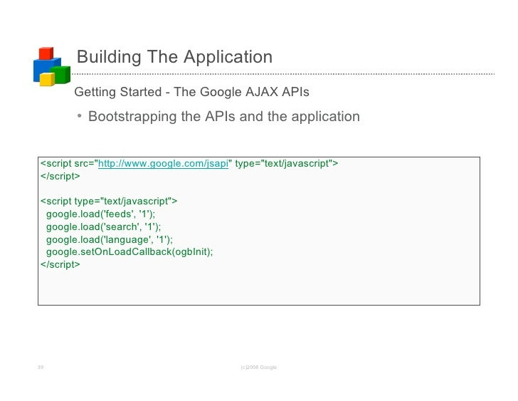 Building The Application        Getting Started - The Google AJAX APIs        • Bootstrapping the APIs and the application...