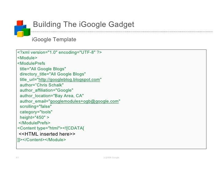 Building The iGoogle Gadget           iGoogle Template  <?xml version=quot;1.0quot; encoding=quot;UTF-8quot; ?> <Module> <...