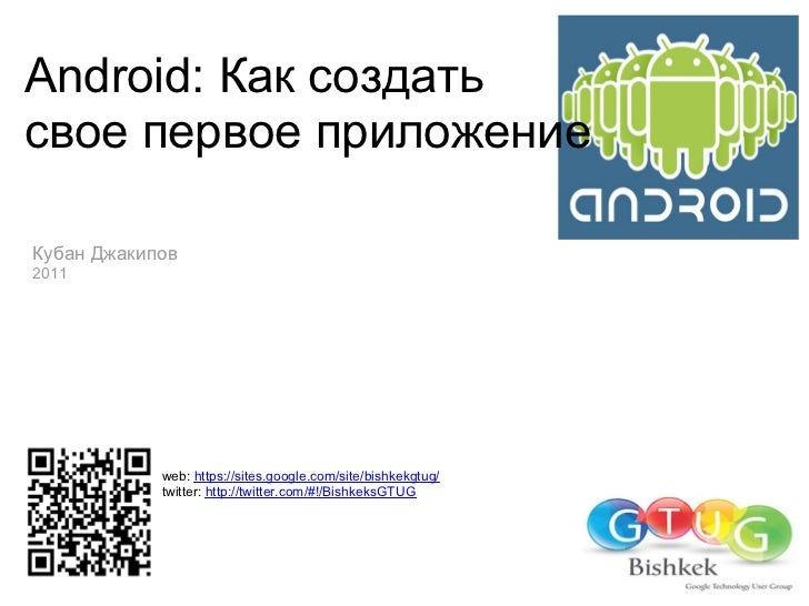 Android: Как создатьсвое первое приложениеКубан Джакипов2011            web: https://sites.google.com/site/bishkekgtug/   ...