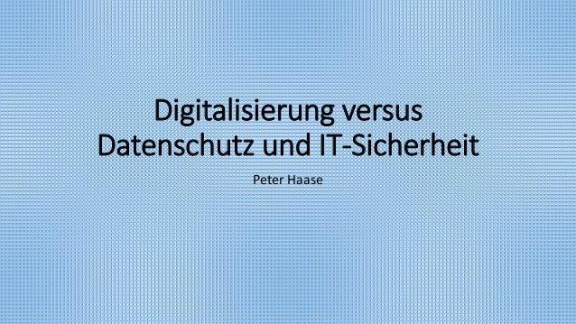 Digitalisierung versus Datenschutz und IT-Sicherheit Peter Haase