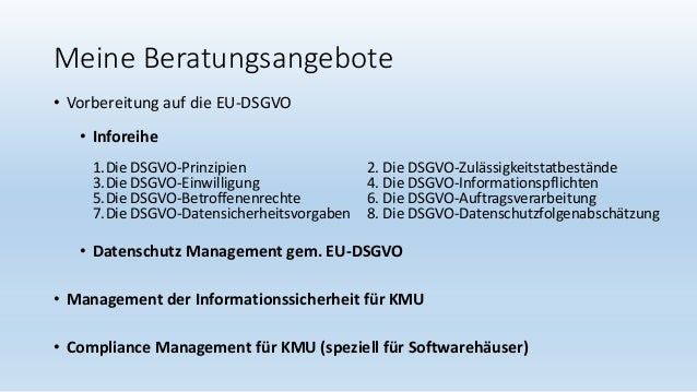 Meine Beratungsangebote • Vorbereitung auf die EU-DSGVO • Inforeihe 1.Die DSGVO-Prinzipien 2. Die DSGVO-Zulässigkeitstatbe...