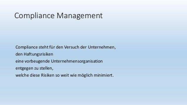 Compliance Management Compliance steht für den Versuch der Unternehmen, den Haftungsrisiken eine vorbeugende Unternehmenso...