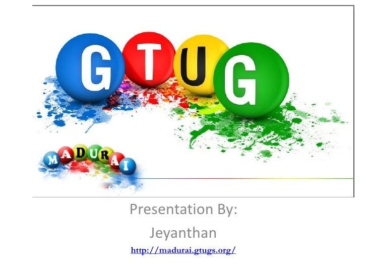 Presentation By:    Jeyanthan http://madurai.gtugs.org/