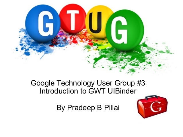 Google Technology User Group #3 Introduction to GWT UIBinder By Pradeep B Pillai