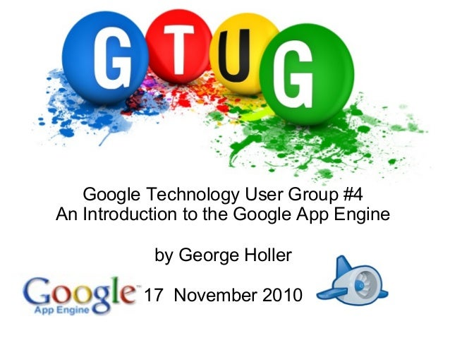 Google Technology User Group #4 An Introduction to the Google App Engine by George Holler 17 November 2010