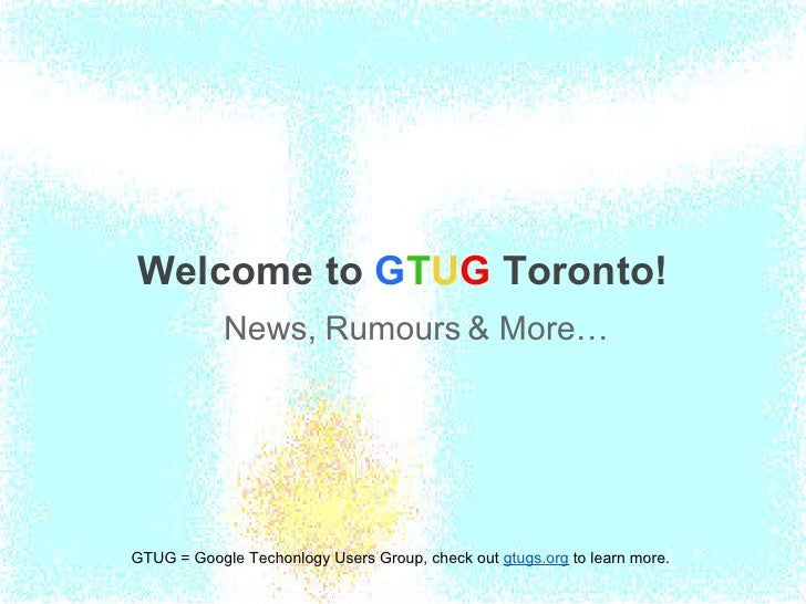 Welcome to GTUG Toronto!            News, Rumours & More…GTUG = Google Techonlogy Users Group, check out gtugs.org to lear...