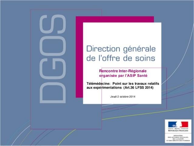 Direction générale de l'offre de soin  Rencontre Inter-Régionale  organisée par l'ASIP Santé  Télémédecine: Point sur les ...